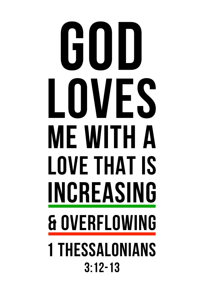 God loves me with a love that is increasing and overflowing. (1 Thessalonians 3:12-13)    o/