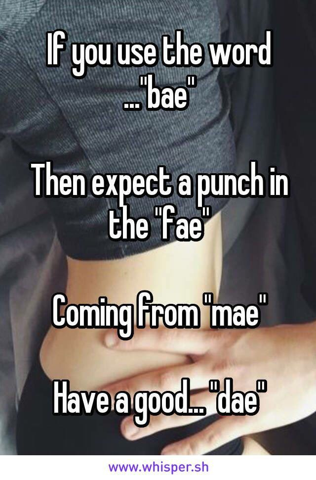 "YES! Call me ""bae"" and I will throttle you. The ""That's not my name"" song just popped into my head!"