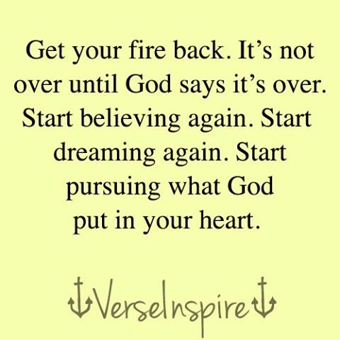 Get your fire back!  BY GRACE!  GRACE DRAWS YOU AND GRACE ENABLES YOU TO COME!  GRACE LIGHTS YOUR FIRE--HE DOES THE WORK IF YOU ARE WILLING...