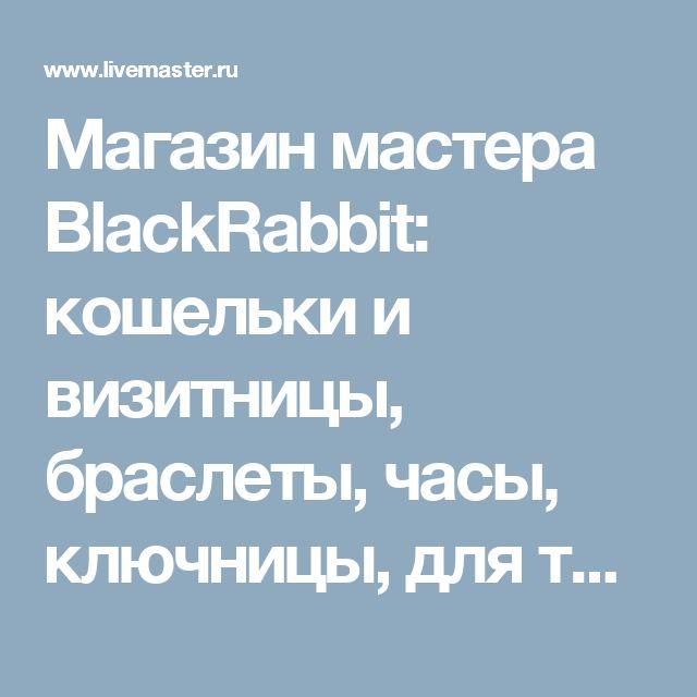 Магазин мастера BlackRabbit: кошельки и визитницы, браслеты, часы, ключницы, для телефонов