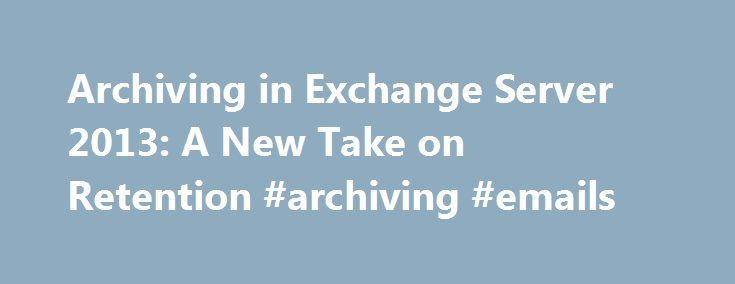 Archiving in Exchange Server 2013: A New Take on Retention #archiving #emails http://oklahoma-city.remmont.com/archiving-in-exchange-server-2013-a-new-take-on-retention-archiving-emails/  # StorageCraft Technology Corporation Archiving in Exchange Server 2013: A New Take on Retention Archiving in Exchange Server 2013: A New Take on Retention Archiving in Exchange Server 2013: A New Take on Retention Microsoft made a lot of its business users happy with the launch of Exchange Server 2010. The…