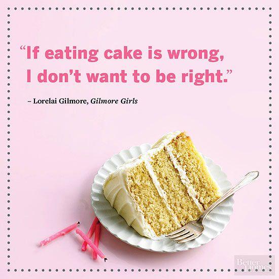 If eating Cake is wrong... -- Gilmore Girls