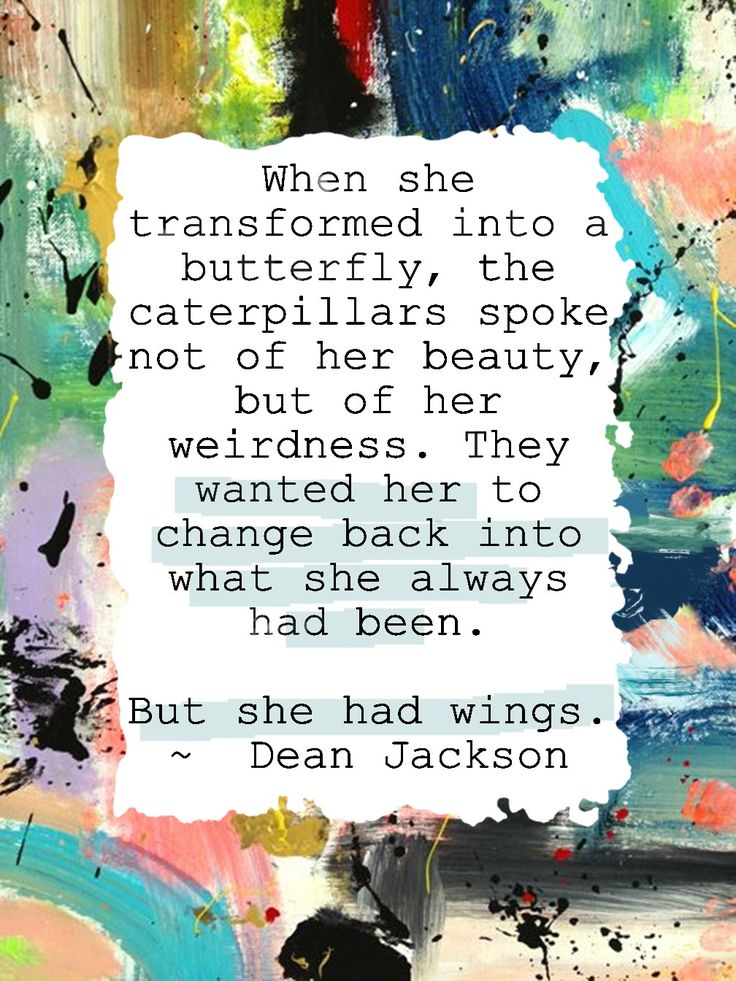 When she transformed into a butterfly, the caterpillars spoke not of her beauty, but of her weirdness. They wanted her to change back into what she always had been. But she had wings. - Dean Jackson  #she_had_wings, #dean_jackson,