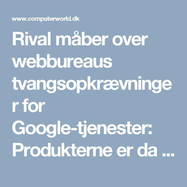 Rival måber over webbureaus tvangsopkrævninger for Google-tjenester: Produkterne er da gratis - Computerworld