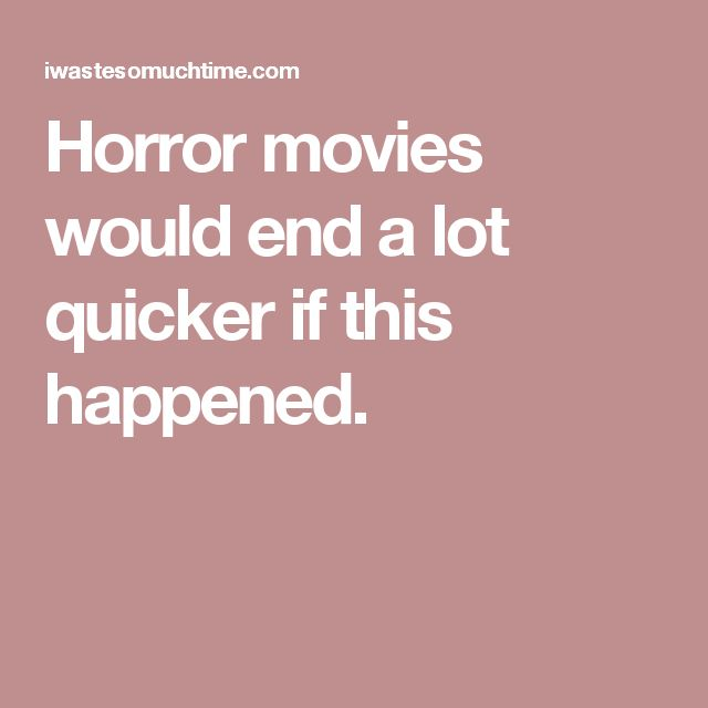 Horror movies would end a lot quicker if this happened.