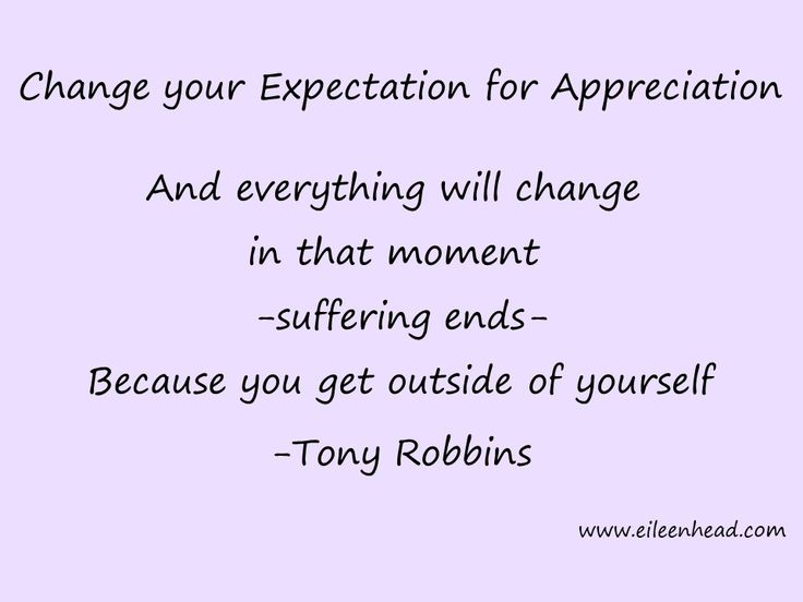 Change your Expectation For Appreciation. And everything will change in that moment -suffering ends- Because you get outside yourself. -Tony Robbins