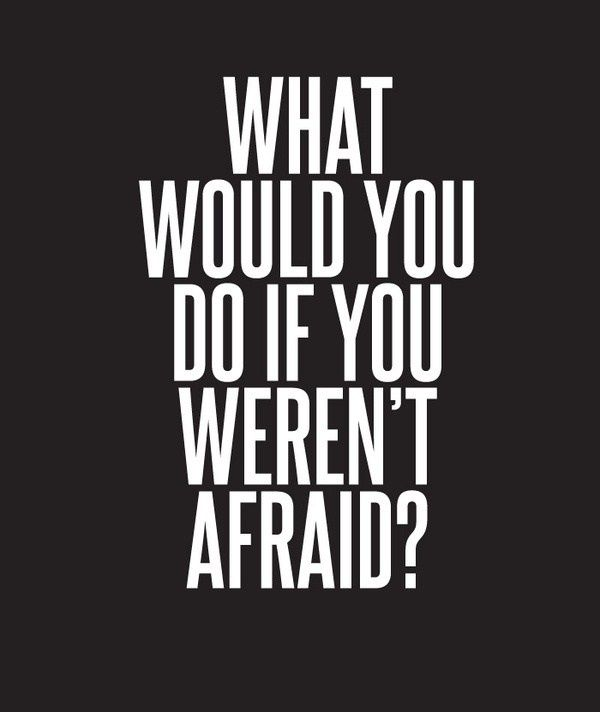 What would you do if you weren't afraid? | fearless