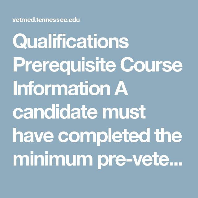 Qualifications Prerequisite Course Information A candidate must have completed the minimum pre-veterinary course requirements as listed at the time of matriculation.  All pre-veterinary course requirements must be completed by the end of the Spring term of the year in which you intend to matriculate. All prerequisite courses must be completed with a grade of C or better. Pre-veterinary course requirements may be completed at any accredited college or university offering courses equivalent to…