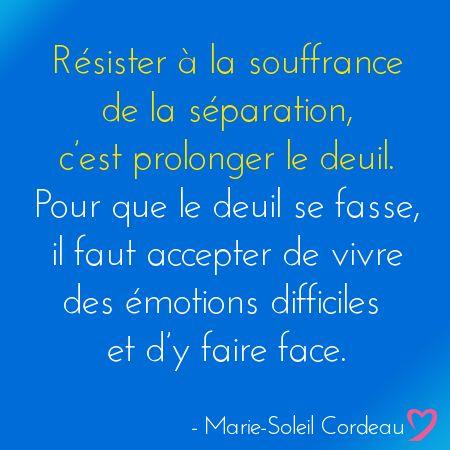 Résister à la souffrance de la séparation, c'est prolonger le deuil. Pour que le deuil se fasse, il faut accepter de vivre des émotions difficiles et d'y faire face.