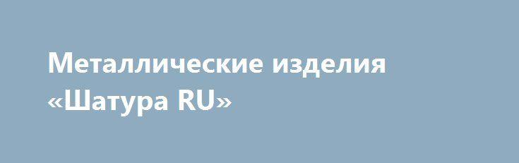 Металлические изделия «Шатура RU» http://www.pogruzimvse.ru/doska130/?adv_id=545  Продаём металлические изделия от производителя:   - заборные секции из сетки-рабицы или прутьев;    - профлист для заборов и крыш;    - сетка-рабица оцинкованная;    - столбы металлические для заборов (с крючком под сетку или с планкой под профлист);    - садовые ворота и калитки;    - кладочная сетка в рулонах или картах;    - беседки, навесы, каркасы теплиц и поликарбонат для них;    - профильные и круглые…