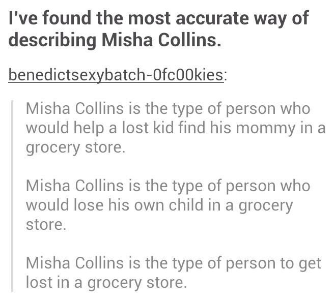 Misha Collins is the type of person that would loose his own kid, while getting lost, while helping a lost kid in a grocery store.