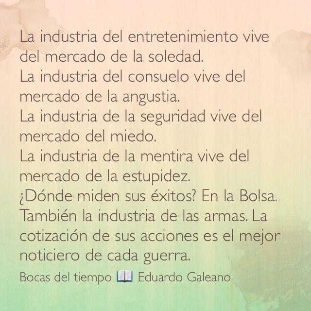 La industria del entretenimiento vive del mercado de la soledad.  La industria del consuelo vive del mercado de la angustia.  La industria de la seguridad vive del mercado del miedo.  La industria de la mentira vive del mercado de la estupidez.  ¿Dónde miden sus éxitos? En la Bolsa. También la industria de las armas. La cotización de sus acciones es el mejor noticiero de cada guerra. Bocas del tiempo 📖 Eduardo Galeano