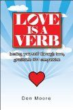 Love is a Verb - http://www.kindlebooktohome.com/love-is-a-verb/ Love is a Verb   The only way to heal yourself and, ultimately, the world at large, is to live a life fueled by the power of love—love of self and love of others. By its very nature, living that life of love also means living a life of gratitude and compassion. These are the core messages delivered to Don Moore, a former lawyer and business coach, at a time when his life was nearly snuffed out. Love is a V