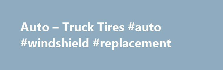 Auto – Truck Tires #auto #windshield #replacement http://auto-car.remmont.com/auto-truck-tires-auto-windshield-replacement/  #auto tires prices # VIP Auto & Truck Tires Why you should expect […]