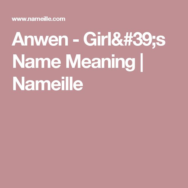 Anwen - Girl's Name Meaning | Nameille