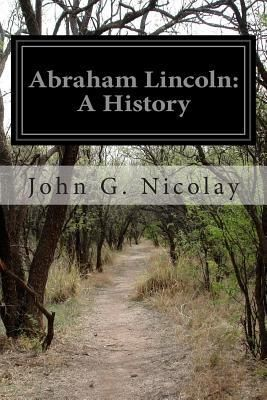 Abraham Lincoln- A History by John G. Nicolay, John Hay http://www.bookscrolling.com/the-best-books-to-learn-about-president-abraham-lincoln/
