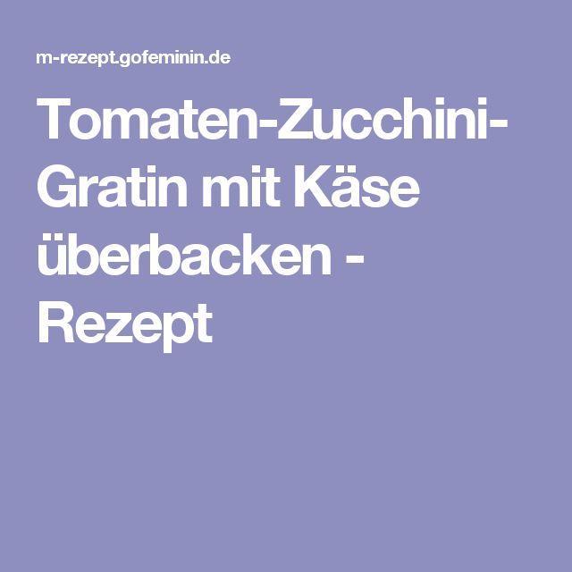 Tomaten-Zucchini-Gratin mit Käse überbacken - Rezept