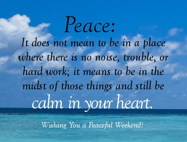 Peace: It does not mean to be in a place where there is no noise, trouble, or hard work.