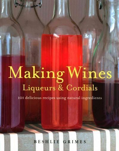 Making Wines, Liqueurs & Cordials: 101 Delicious Recipes Using Ingredients