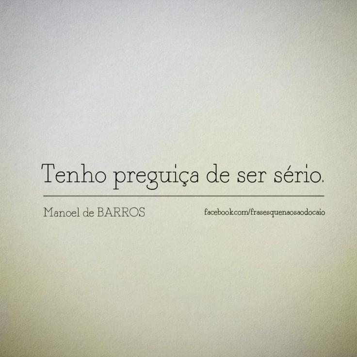Tenho preguiça de ser serio. - Manoel de Barros
