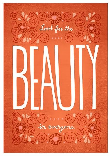 So cute! And true. You should DEFINITELY look for the beauty in those around you. You never know what you might find. :)