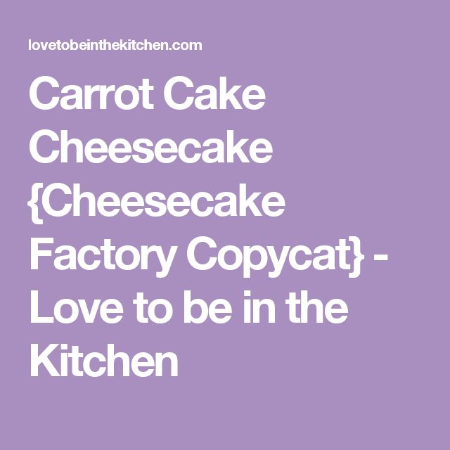 Carrot Cake Cheesecake {Cheesecake Factory Copycat} - Love to be in the Kitchen