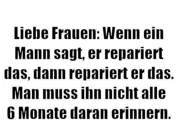 Liebe Frauen: Wenn ein Mann sagt, er repariert das, dann rapariert er das. Man muss ihn nicht alle 6 Monate daran erinnern.