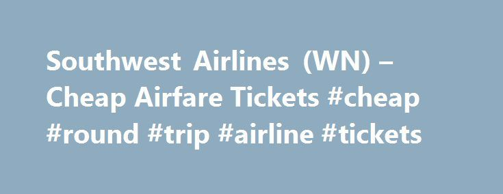 Southwest Airlines (WN) – Cheap Airfare Tickets #cheap #round #trip #airline #tickets http://entertainment.remmont.com/southwest-airlines-wn-cheap-airfare-tickets-cheap-round-trip-airline-tickets-3/  #cheap round trip airline tickets # Cheap Airline Tickets on Southwest Airlines (WN) Busiest Arrival Airports on Southwest Airlines Southwest Airlines was founded in 1971…