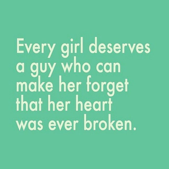 Every girl deserves a guy who can make her forget that her heart was ever broken love love quotes quotes quote girl girl quotes love images