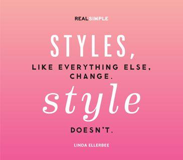 """Styles, like everything else, change. Style doesn't."" —Linda Ellerbee"