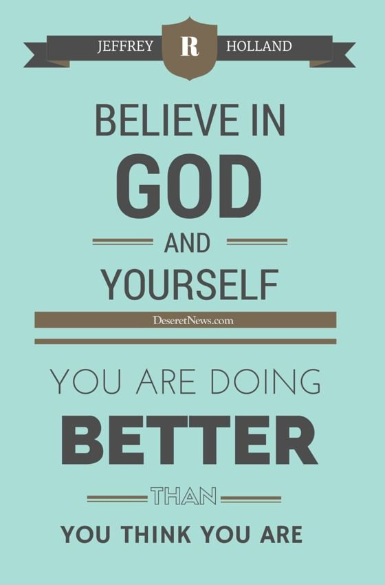 "Elder Jeffrey R. Holland: ""Believe in God and yourself. You are doing better than you think you are."" #ldsconf #lds #quotes"