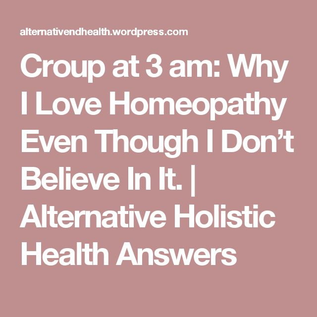 Croup at 3 am: Why I Love Homeopathy Even Though I Don't Believe In It. | Alternative Holistic Health Answers