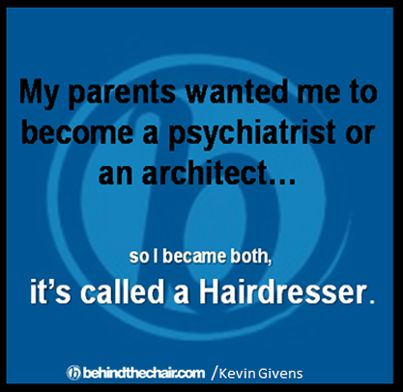 Not true but sounds good... but I did want to be a psychiatrist myself.