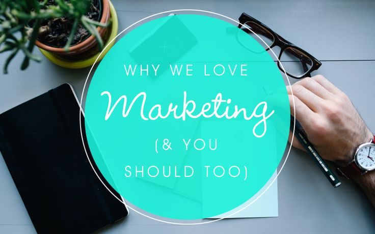 Why We Love Marketing (And You Should Too)