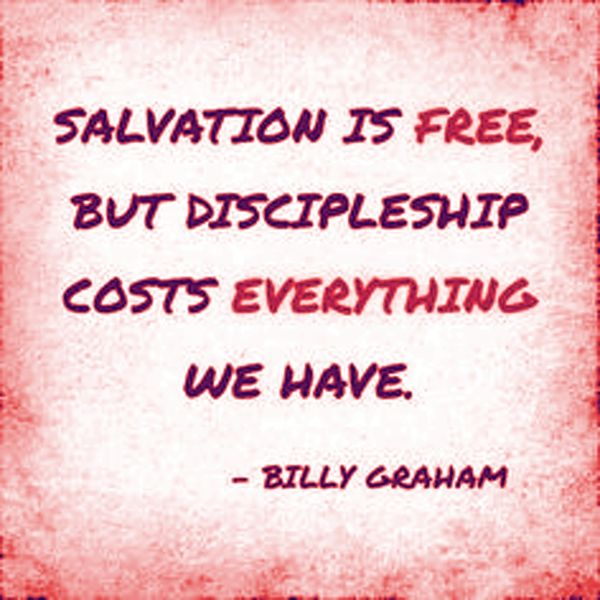 Salvation is free but discipleship costs everything we have. Billy Graham
