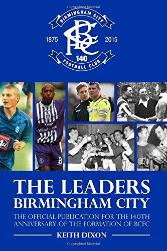 The Leaders, Birmingham City: The official publication for the 140th Anniversary of the formation of BCFC by Keith Dixon Blues historian and author acknowledges and puts together a history of the successful captains of Birmingham City Football Club, including success of The Blues in F.A Cup Finals, Football League Cup Final Victories and appearances, Wembley Final victories and successful promotion campaigns. http://www.amazon.co.uk/dp/1780914539/ref=cm_sw_r_pi_dp_GJoowb0B41HYC