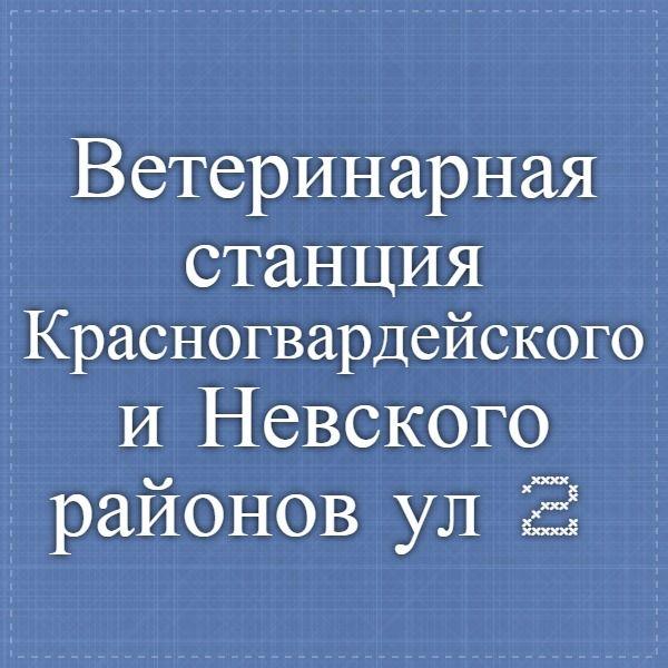 Ветеринарная станция Красногвардейского и Невского районов  ул. 2-я Жерновская, д. 46 (812) 527 50 43 Часы работы: Лечебный отдел — круглосуточно, регистрация и вакцинация — 9.00 — 20.00
