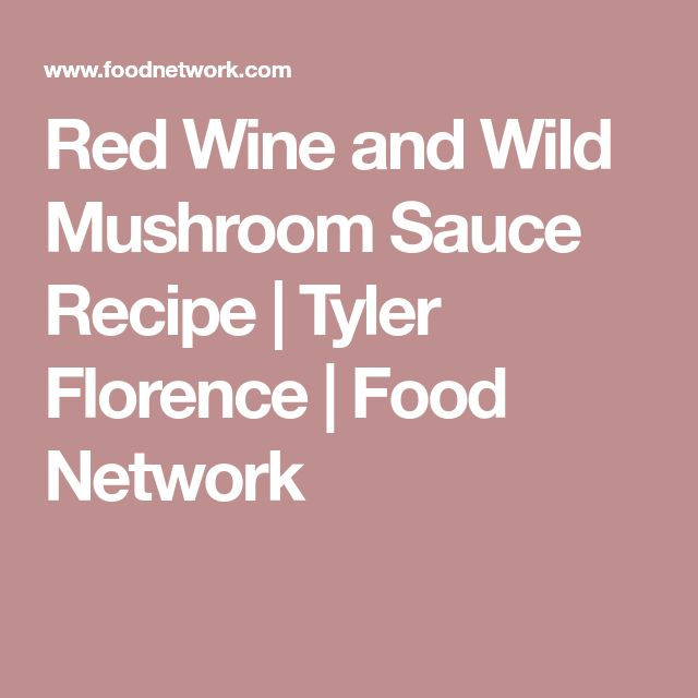 Red Wine and Wild Mushroom Sauce Recipe | Tyler Florence | Food Network