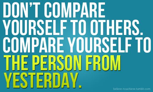 """Don't compare yourself to others. Compare yourself to the person from yesterday."""
