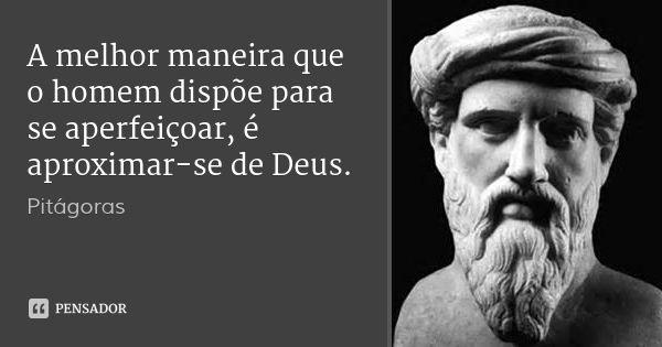 A melhor maneira que o homem dispõe para se aperfeiçoar, é aproximar-se de Deus. — Pitágoras