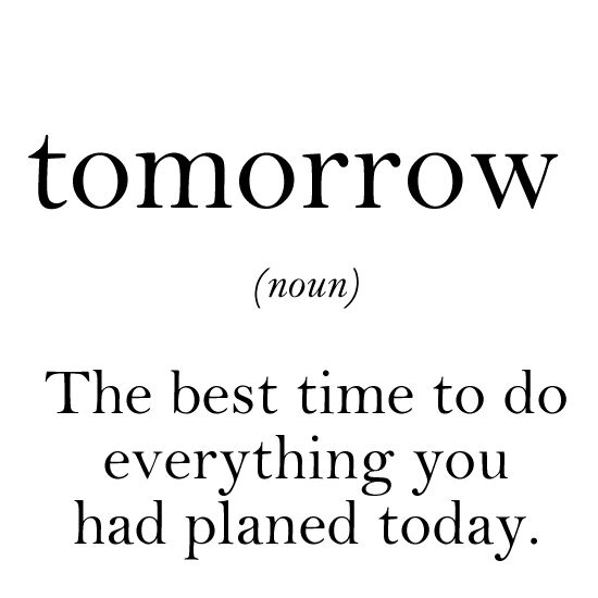 tomorrow (noun) - the best time to do everything you had planned today