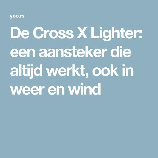 De Cross X Lighter: een aansteker die altijd werkt, ook in weer en wind
