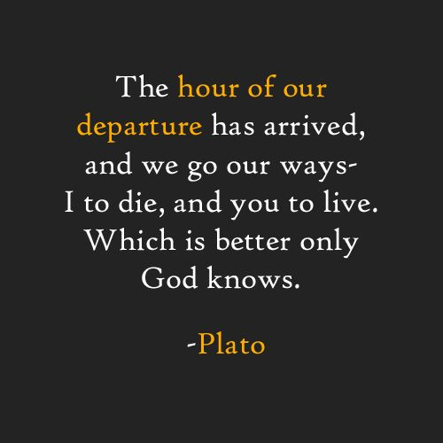 The hour of our departure has arrived, and we go our ways- I to die, and  you to live. Which is better only God knows. -Plato