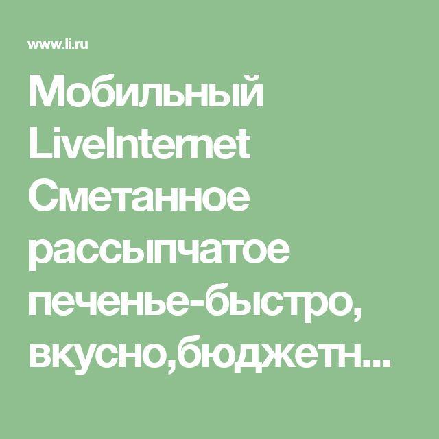 Мобильный LiveInternet Сметанное рассыпчатое печенье-быстро, вкусно,бюджетно   Рецепты_домохозяек - Рецепты домохозяек  
