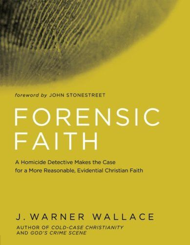 Forensic Faith: A Homicide Detective Makes the Case for a More Reasonable, Evidential Christian Fait
