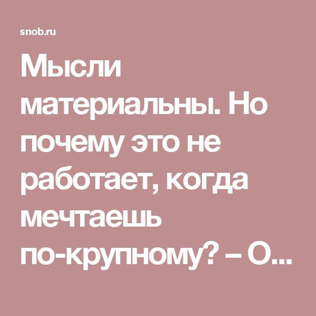 Мысли материальны. Но почему это не работает, когда мечтаешь по-крупному? – Олеся Новикова – Блог – Сноб