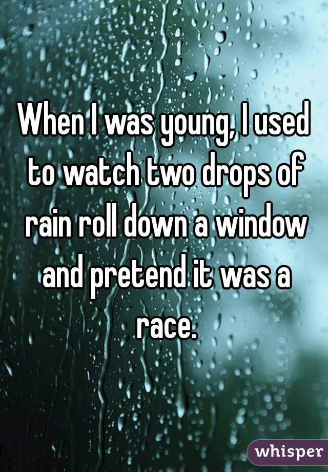 When I was young, I used to watch two drops of rain roll down a window and pretend it was a race.                                                                                                                                                                                 More