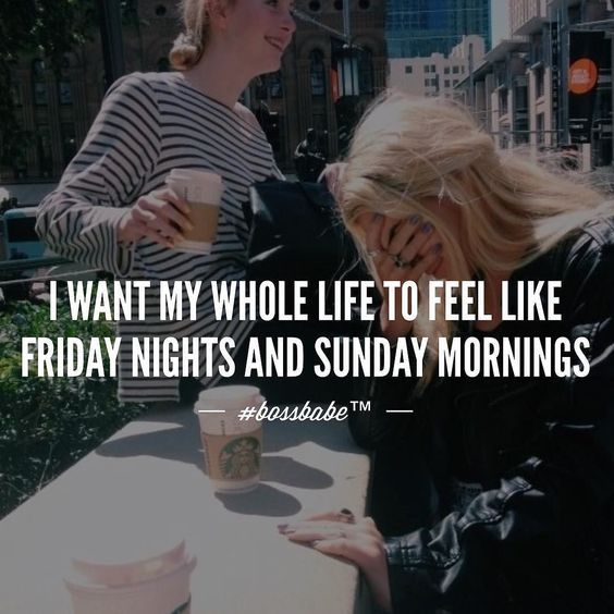 I want my whole life to feel like Friday nights and Sunday mornings! #bossbabe