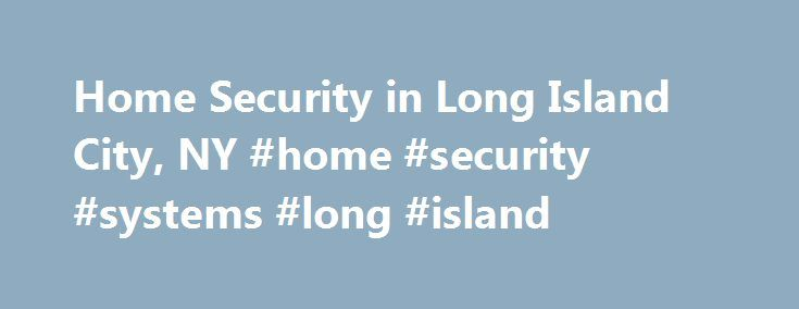 Home Security in Long Island City, NY #home #security #systems #long #island http://el-paso.nef2.com/home-security-in-long-island-city-ny-home-security-systems-long-island/  # Home Security Long Island City New York Home Security Long Island City New York Protecting the Residents of Long Island City, NY At ADT, we understand that the most important service we can offer to you is to protect the security and tranquility of your family and home. To us, this means more than just installing a…