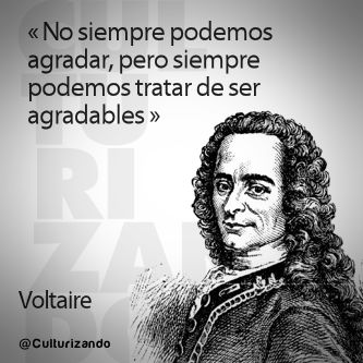 """No siempre podemos agradar, per siempre podemos tratar de ser agradables.""  Voltaire"